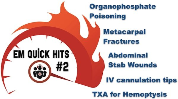 EM Quick Hits 2 Organophosphate Poisoning, TXA for Hemoptysis, Metacarpal Fracture Rotation, Abdominal Stab Wounds, Pediatric IV Cannulation