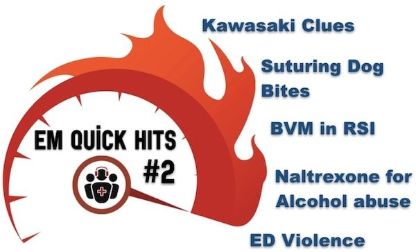 EM Quick Hits 3 – Kawasaki Disease, Suturing Dog Bites, BVM in RSI, Anticraving Meds for Alcohol Misuse, ED Violence