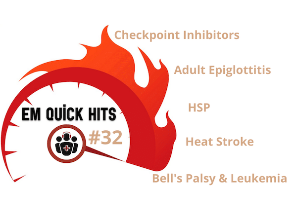 EM Quick Hits Checkpoint Inhibitors, Adult Epiglotitits, HSP, Heat Stroke, Bell's Palsy and Leukemia